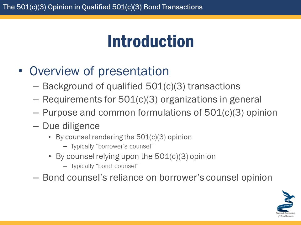 The 501(c)(3) Opinion in Qualified 501(c)(3) Bond Transactions Introduction Overview of presentation – Background of qualified 501(c)(3) transactions – Requirements for 501(c)(3) organizations in general – Purpose and common formulations of 501(c)(3) opinion – Due diligence By counsel rendering the 501(c)(3) opinion – Typically borrower's counsel By counsel relying upon the 501(c)(3) opinion – Typically bond counsel – Bond counsel's reliance on borrower's counsel opinion