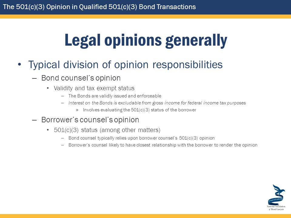 The 501(c)(3) Opinion in Qualified 501(c)(3) Bond Transactions Legal opinions generally Typical division of opinion responsibilities – Bond counsel's opinion Validity and tax exempt status – The Bonds are validly issued and enforceable – Interest on the Bonds is excludable from gross income for federal income tax purposes » Involves evaluating the 501(c)(3) status of the borrower – Borrower's counsel's opinion 501(c)(3) status (among other matters) – Bond counsel typically relies upon borrower counsel's 501(c)(3) opinion – Borrower's counsel likely to have closest relationship with the borrower to render the opinion