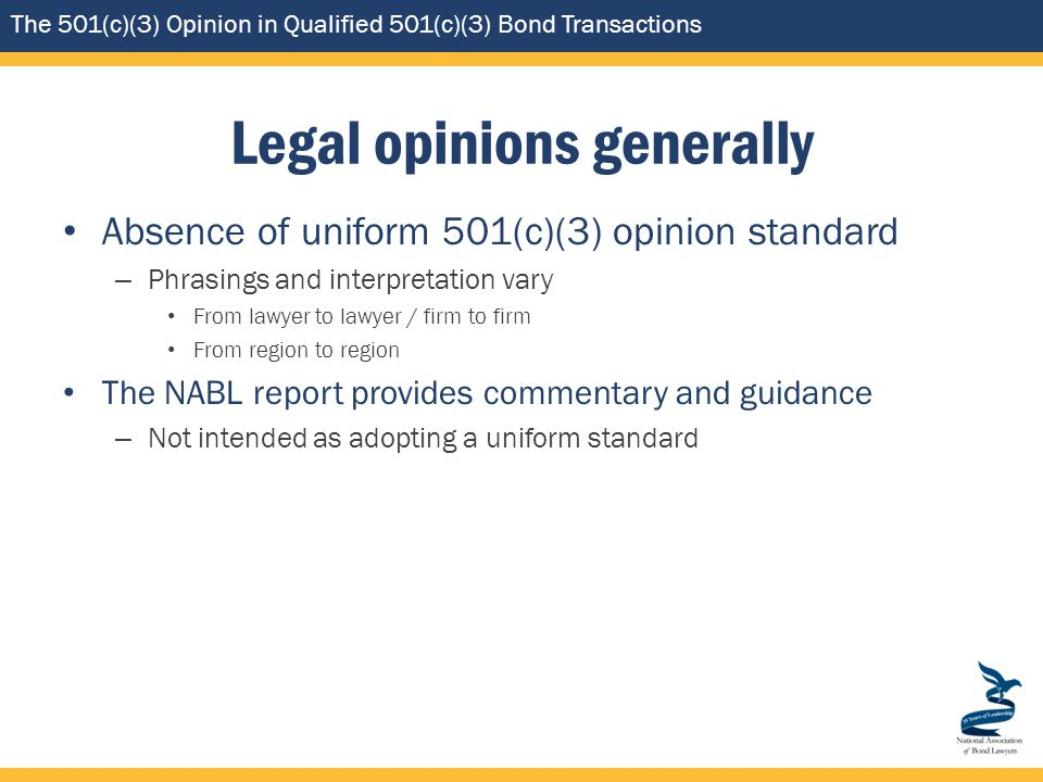The 501(c)(3) Opinion in Qualified 501(c)(3) Bond Transactions Legal opinions generally Absence of uniform 501(c)(3) opinion standard – Phrasings and interpretation vary From lawyer to lawyer / firm to firm From region to region The NABL report provides commentary and guidance – Not intended as adopting a uniform standard
