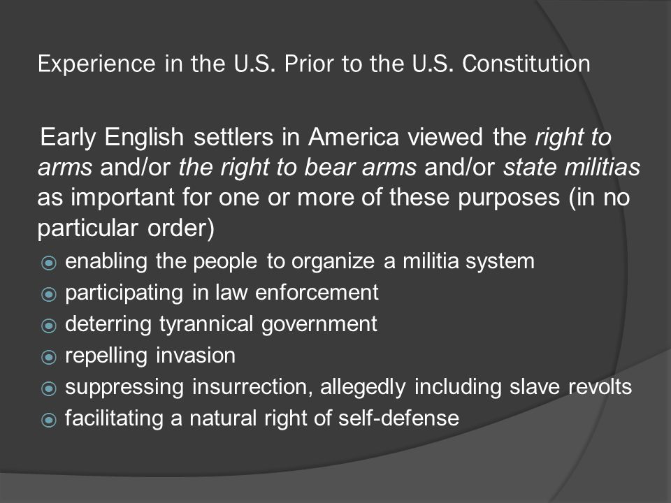 Experience in the U.S. Prior to the U.S. Constitution Early English settlers in America viewed the right to arms and/or the right to bear arms and/or