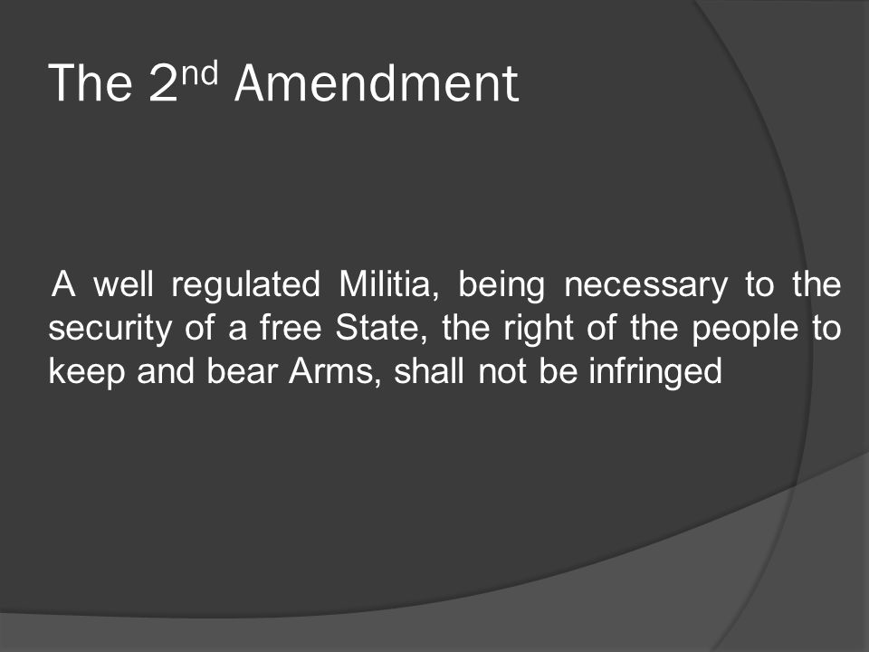 The 2 nd Amendment A well regulated Militia, being necessary to the security of a free State, the right of the people to keep and bear Arms, shall not