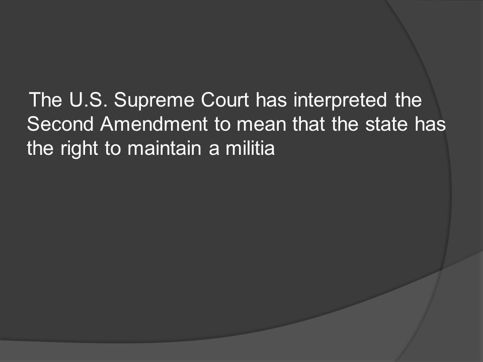 The U.S. Supreme Court has interpreted the Second Amendment to mean that the state has the right to maintain a militia