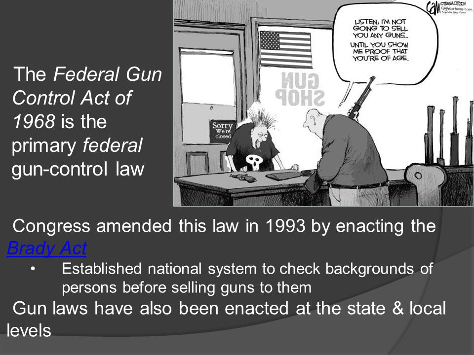 The Federal Gun Control Act of 1968 is the primary federal gun-control law Congress amended this law in 1993 by enacting the Brady Act Brady Act Estab