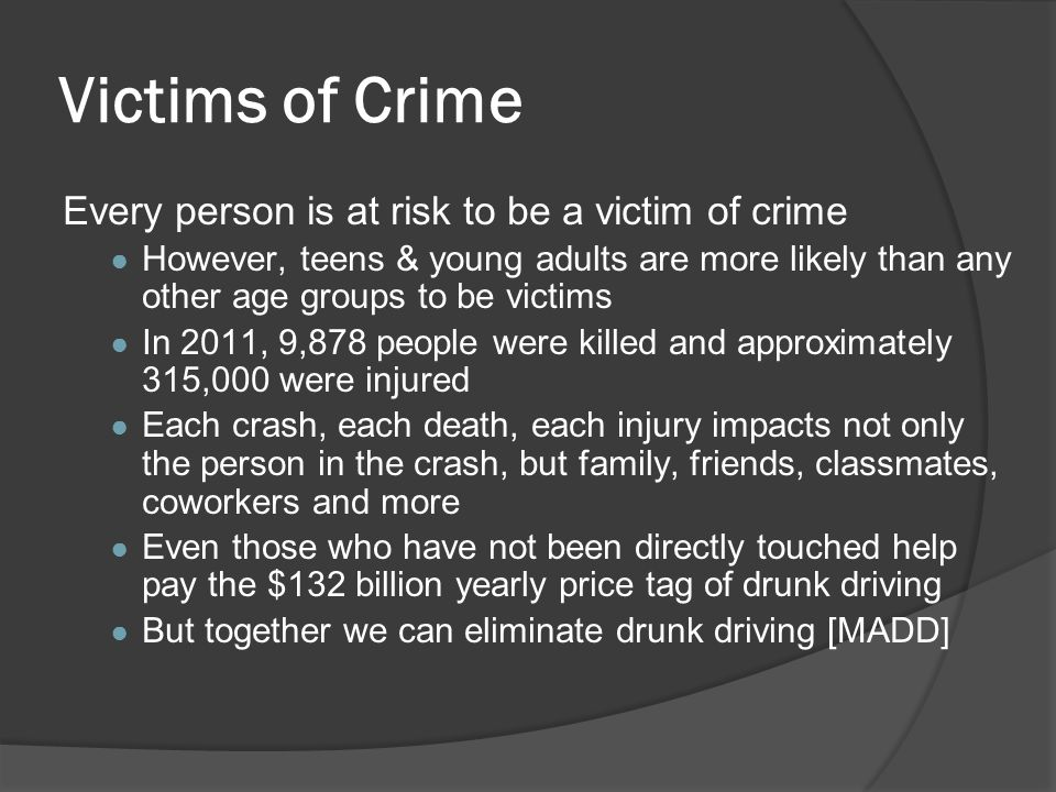Victims of Crime Every person is at risk to be a victim of crime ● However, teens & young adults are more likely than any other age groups to be victi
