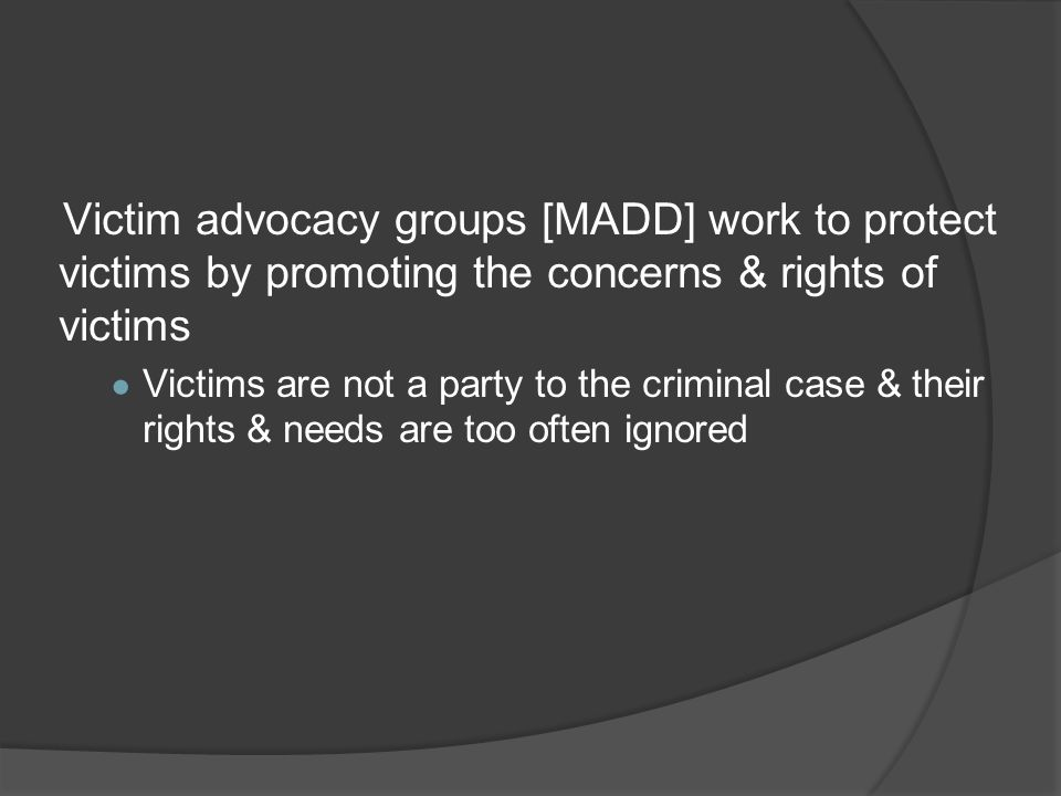 Victim advocacy groups [MADD] work to protect victims by promoting the concerns & rights of victims ● Victims are not a party to the criminal case & t