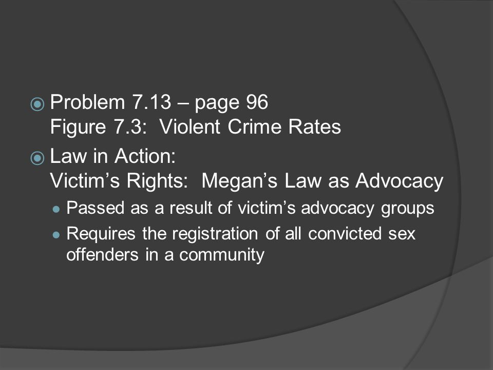  Problem 7.13 – page 96 Figure 7.3: Violent Crime Rates  Law in Action: Victim's Rights: Megan's Law as Advocacy ● Passed as a result of victim's ad