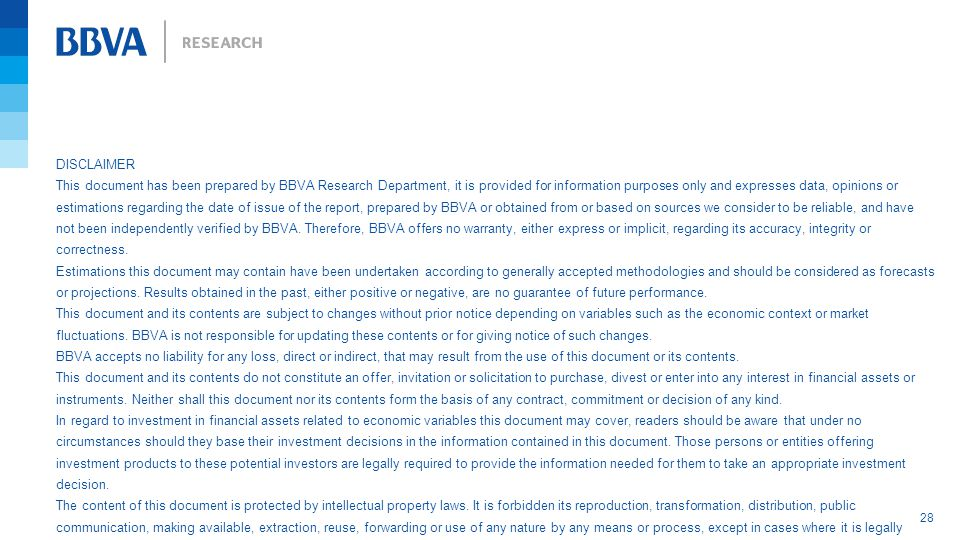 28 DISCLAIMER This document has been prepared by BBVA Research Department, it is provided for information purposes only and expresses data, opinions or estimations regarding the date of issue of the report, prepared by BBVA or obtained from or based on sources we consider to be reliable, and have not been independently verified by BBVA.