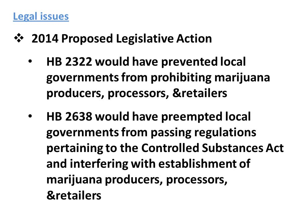 Legal issues  2014 Proposed Legislative Action HB 2322 would have prevented local governments from prohibiting marijuana producers, processors, &retailers HB 2638 would have preempted local governments from passing regulations pertaining to the Controlled Substances Act and interfering with establishment of marijuana producers, processors, &retailers