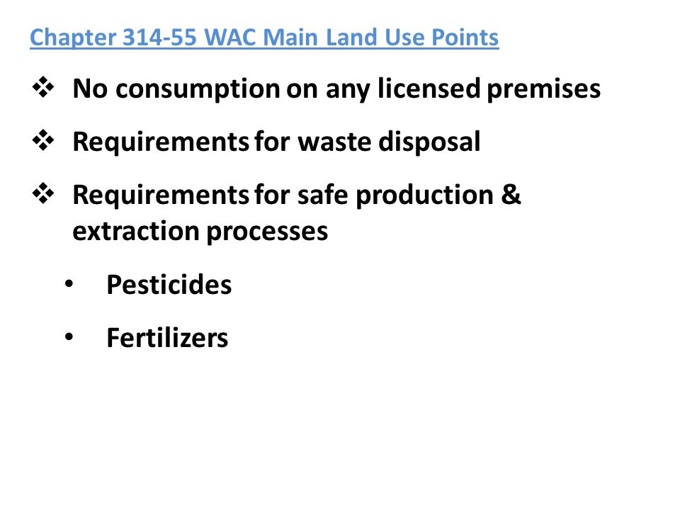 Chapter 314-55 WAC Main Land Use Points  No consumption on any licensed premises  Requirements for waste disposal  Requirements for safe production & extraction processes Pesticides Fertilizers