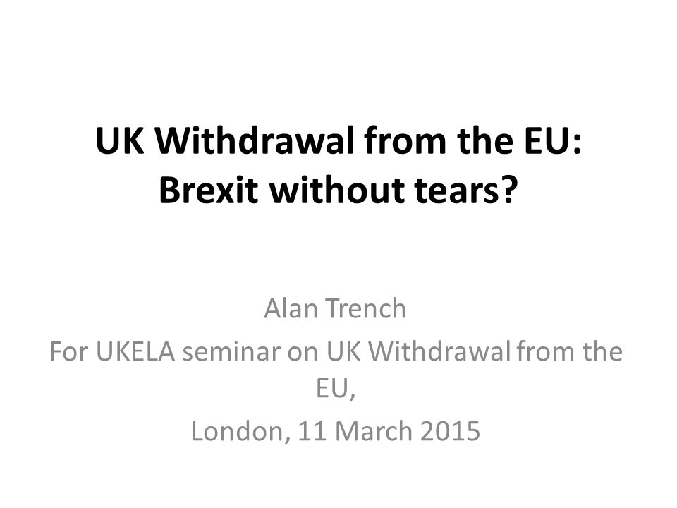 UK Withdrawal from the EU: Brexit without tears? Alan Trench For UKELA seminar on UK Withdrawal from the EU, London, 11 March 2015