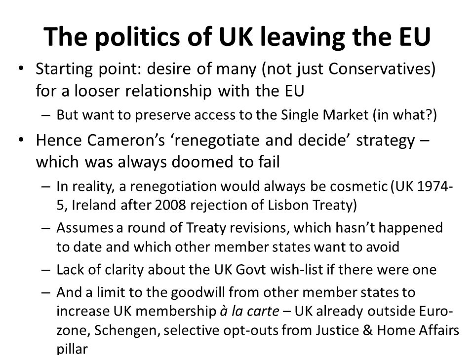 The politics of UK leaving the EU Starting point: desire of many (not just Conservatives) for a looser relationship with the EU – But want to preserve