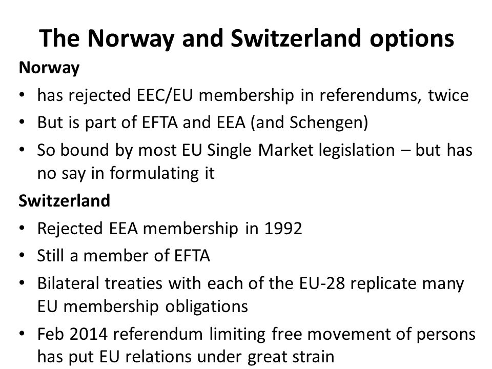 The Norway and Switzerland options Norway has rejected EEC/EU membership in referendums, twice But is part of EFTA and EEA (and Schengen) So bound by