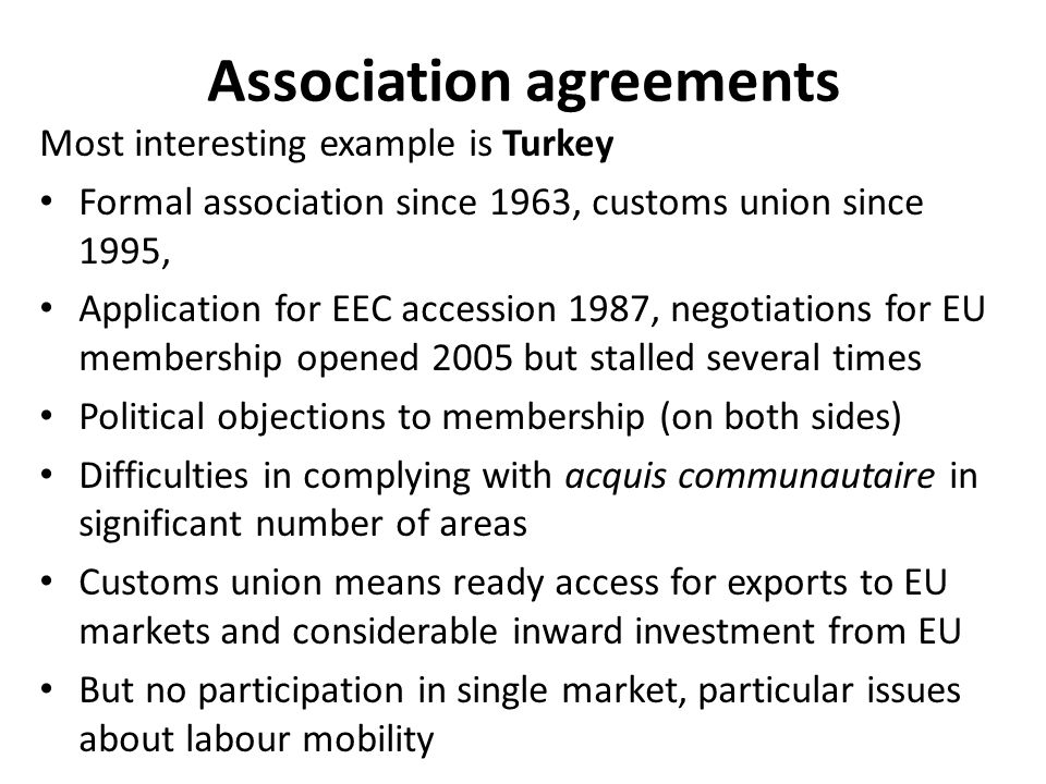 Association agreements Most interesting example is Turkey Formal association since 1963, customs union since 1995, Application for EEC accession 1987,