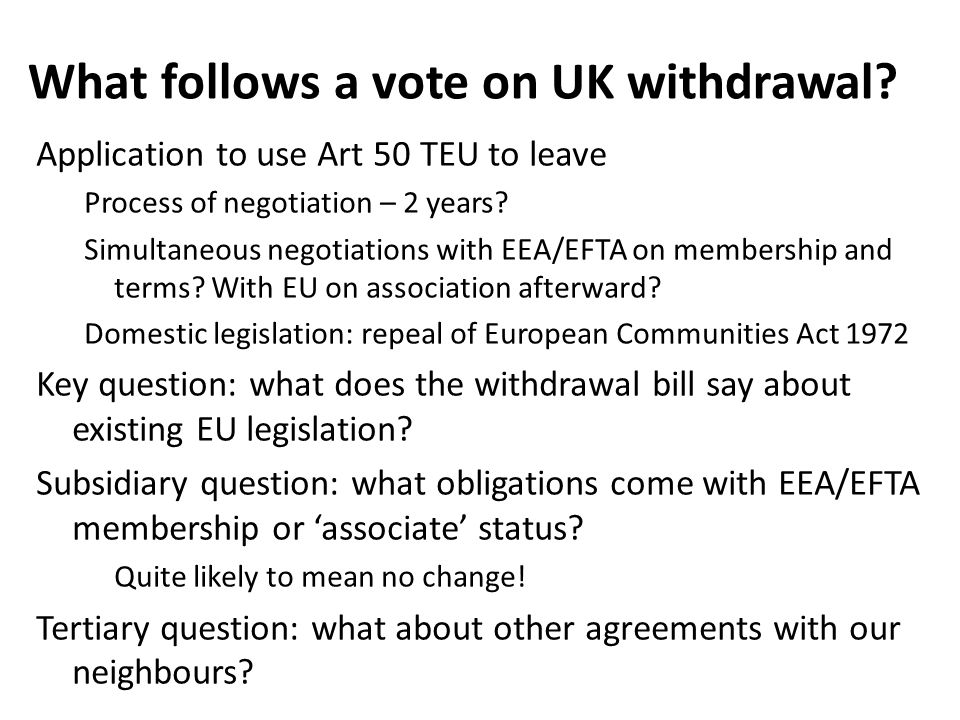 What follows a vote on UK withdrawal? Application to use Art 50 TEU to leave Process of negotiation – 2 years? Simultaneous negotiations with EEA/EFTA