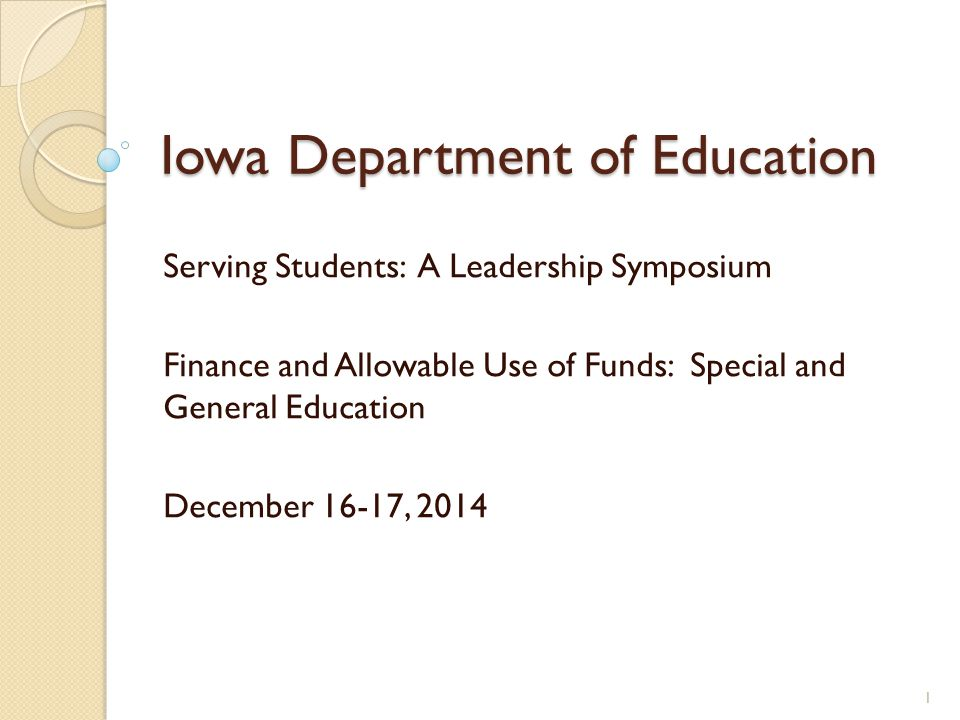 Iowa Department of Education Serving Students: A Leadership Symposium Finance and Allowable Use of Funds: Special and General Education December 16-17