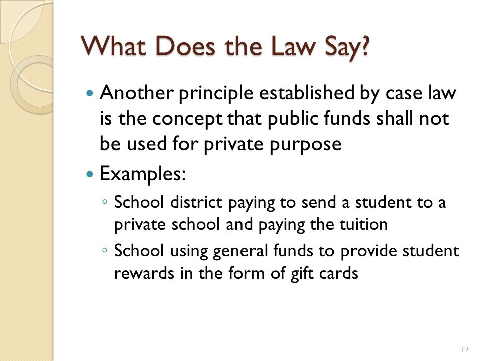 What Does the Law Say? Another principle established by case law is the concept that public funds shall not be used for private purpose Examples: ◦ Sc