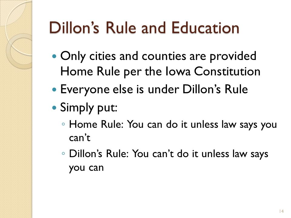 Dillon's Rule and Education Only cities and counties are provided Home Rule per the Iowa Constitution Everyone else is under Dillon's Rule Simply put: