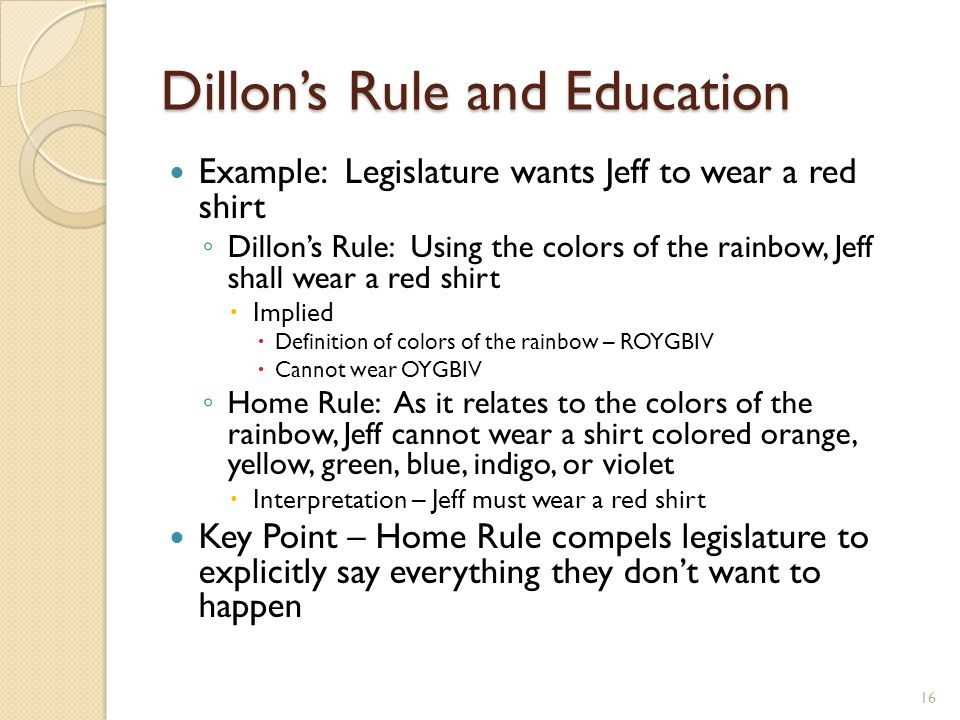 Dillon's Rule and Education Example: Legislature wants Jeff to wear a red shirt ◦ Dillon's Rule: Using the colors of the rainbow, Jeff shall wear a re