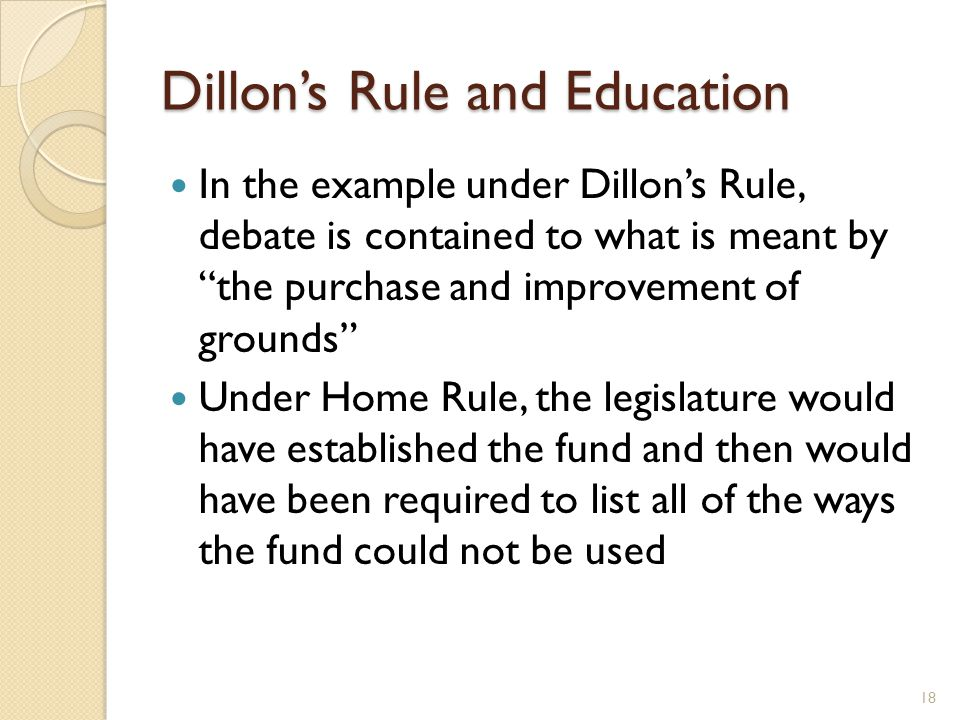 Dillon's Rule and Education In the example under Dillon's Rule, debate is contained to what is meant by the purchase and improvement of grounds Under Home Rule, the legislature would have established the fund and then would have been required to list all of the ways the fund could not be used 18