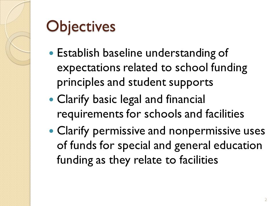 Objectives Establish baseline understanding of expectations related to school funding principles and student supports Clarify basic legal and financia