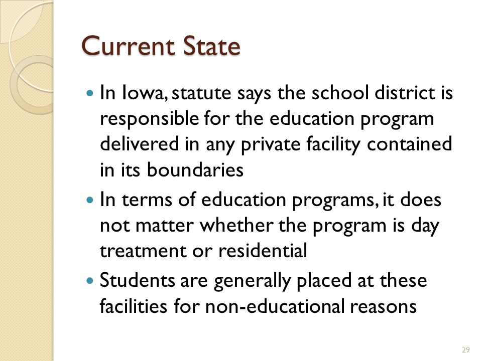 Current State In Iowa, statute says the school district is responsible for the education program delivered in any private facility contained in its boundaries In terms of education programs, it does not matter whether the program is day treatment or residential Students are generally placed at these facilities for non-educational reasons 29