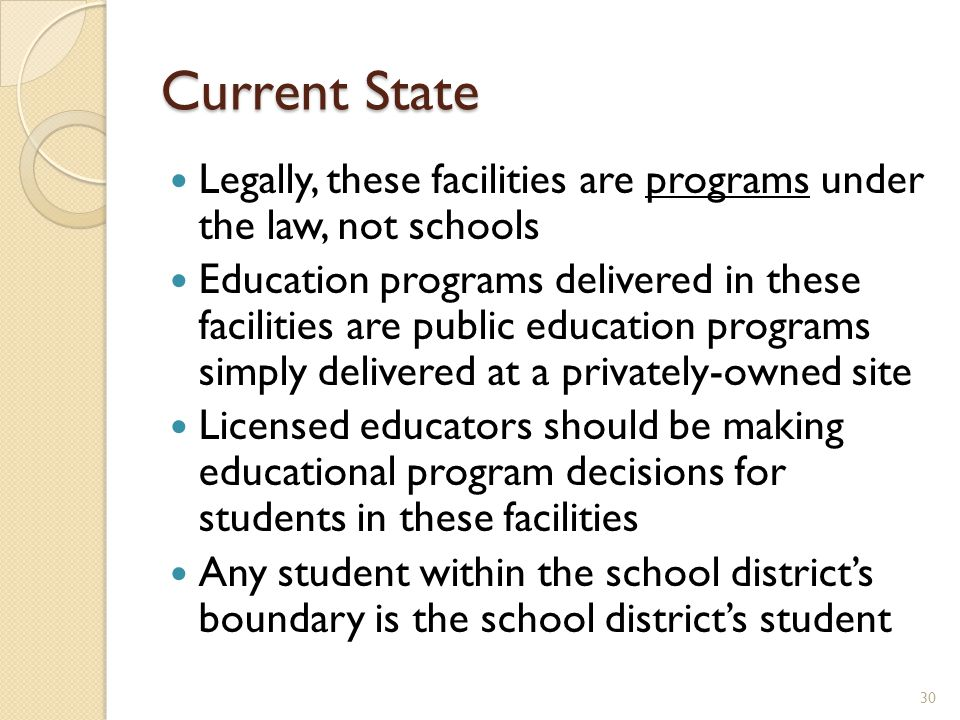 Current State Legally, these facilities are programs under the law, not schools Education programs delivered in these facilities are public education