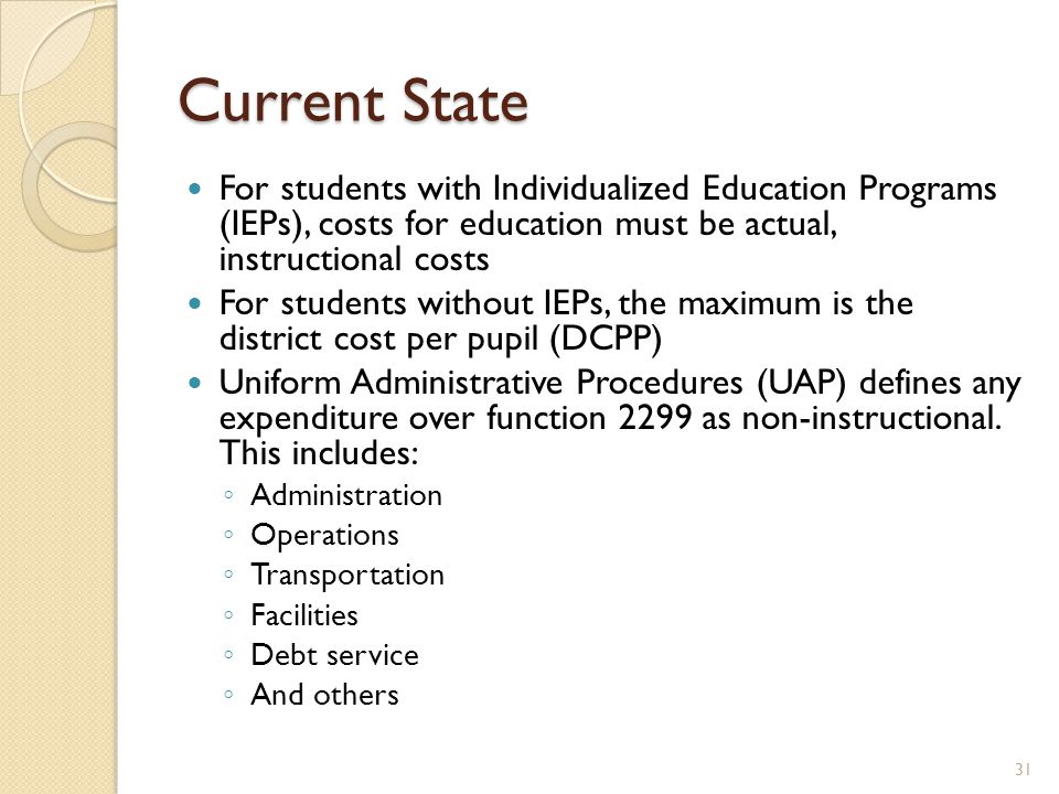 Current State For students with Individualized Education Programs (IEPs), costs for education must be actual, instructional costs For students without IEPs, the maximum is the district cost per pupil (DCPP) Uniform Administrative Procedures (UAP) defines any expenditure over function 2299 as non-instructional.
