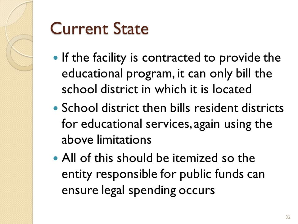 Current State If the facility is contracted to provide the educational program, it can only bill the school district in which it is located School district then bills resident districts for educational services, again using the above limitations All of this should be itemized so the entity responsible for public funds can ensure legal spending occurs 32