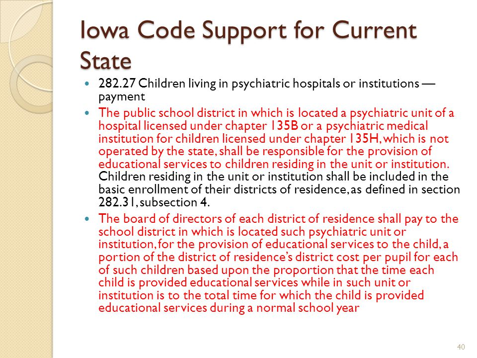 Iowa Code Support for Current State 282.27 Children living in psychiatric hospitals or institutions — payment The public school district in which is located a psychiatric unit of a hospital licensed under chapter 135B or a psychiatric medical institution for children licensed under chapter 135H, which is not operated by the state, shall be responsible for the provision of educational services to children residing in the unit or institution.