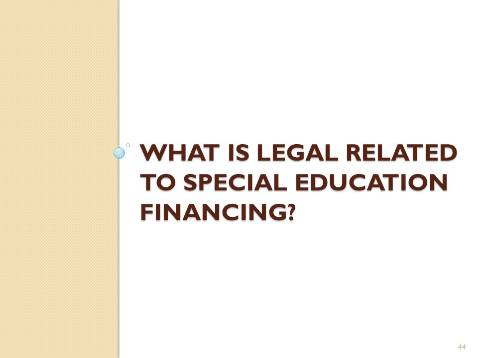 WHAT IS LEGAL RELATED TO SPECIAL EDUCATION FINANCING? 44