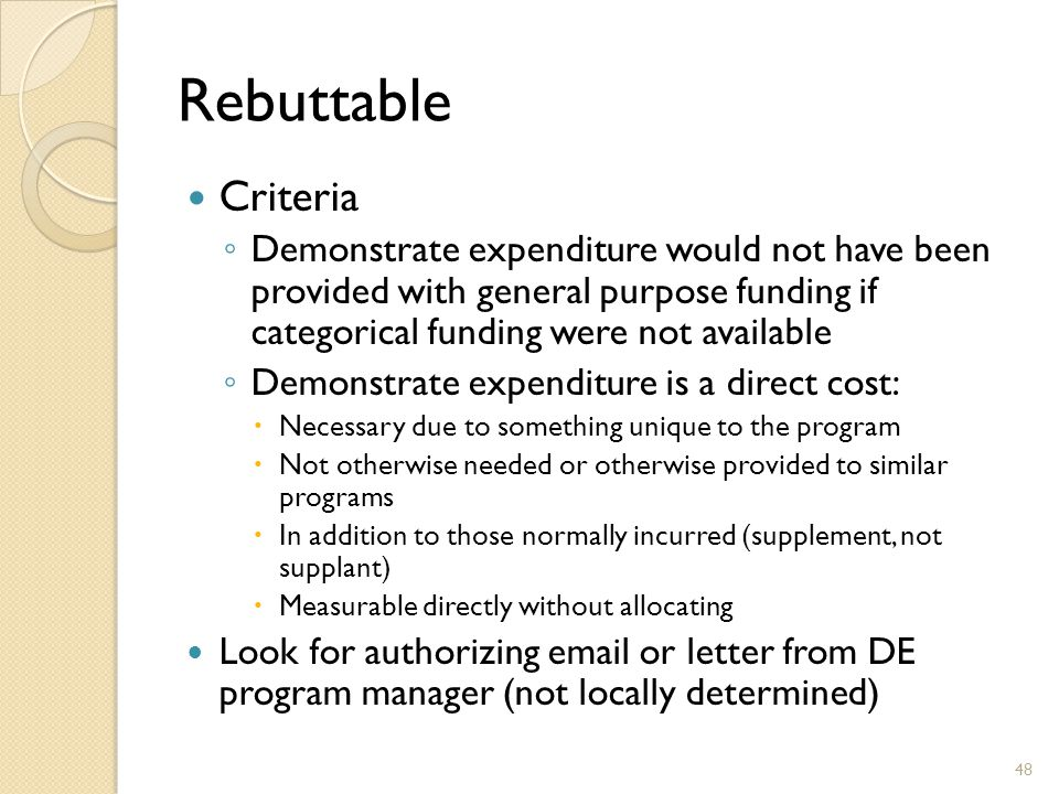Rebuttable Criteria ◦ Demonstrate expenditure would not have been provided with general purpose funding if categorical funding were not available ◦ Demonstrate expenditure is a direct cost:  Necessary due to something unique to the program  Not otherwise needed or otherwise provided to similar programs  In addition to those normally incurred (supplement, not supplant)  Measurable directly without allocating Look for authorizing email or letter from DE program manager (not locally determined) 48