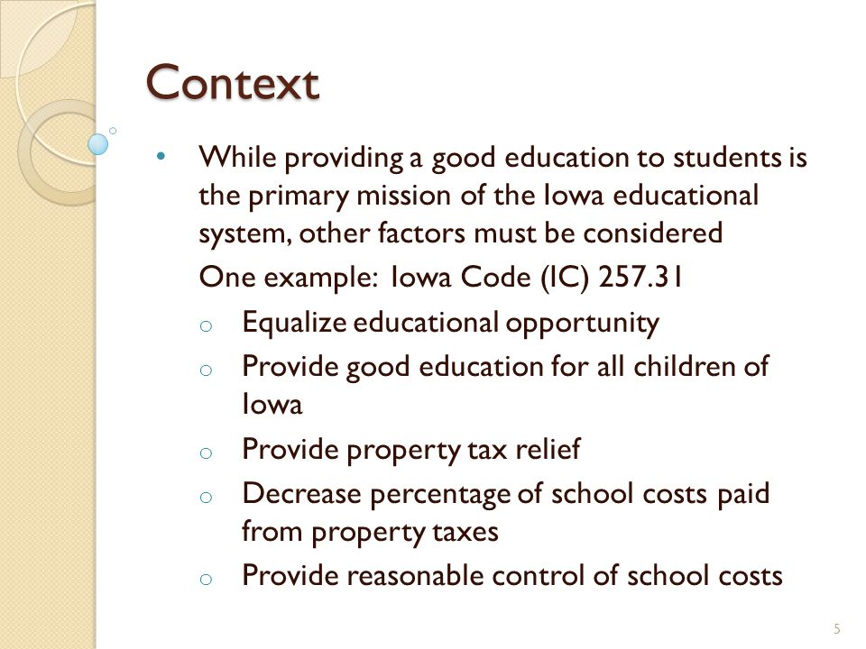 Context While providing a good education to students is the primary mission of the Iowa educational system, other factors must be considered One example: Iowa Code (IC) 257.31 o Equalize educational opportunity o Provide good education for all children of Iowa o Provide property tax relief o Decrease percentage of school costs paid from property taxes o Provide reasonable control of school costs 5