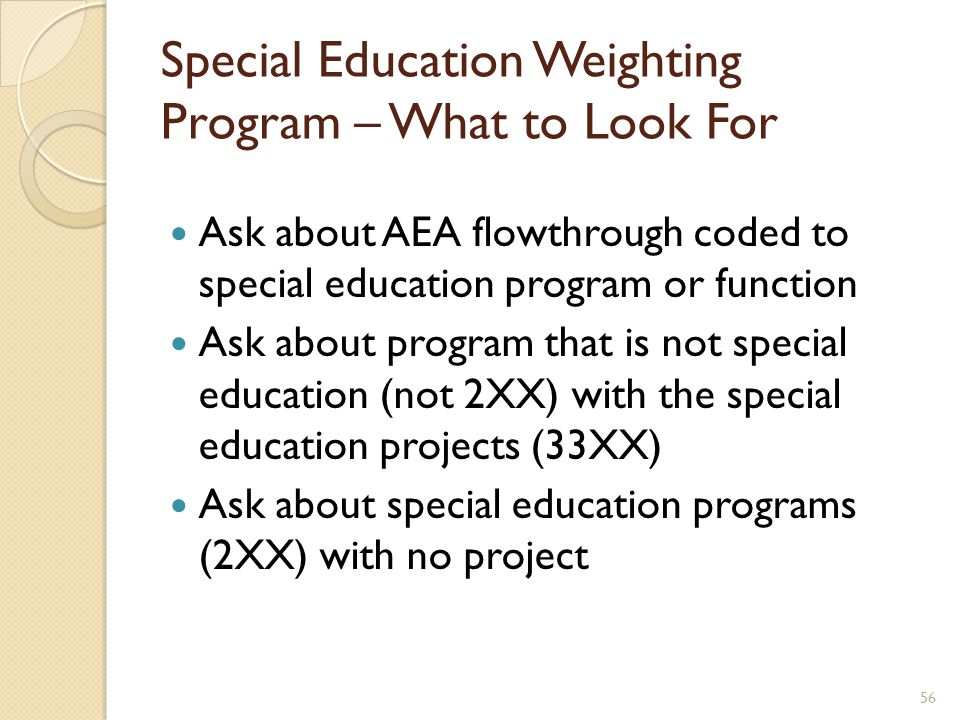 Ask about AEA flowthrough coded to special education program or function Ask about program that is not special education (not 2XX) with the special education projects (33XX) Ask about special education programs (2XX) with no project Special Education Weighting Program – What to Look For 56