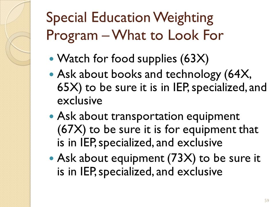 Watch for food supplies (63X) Ask about books and technology (64X, 65X) to be sure it is in IEP, specialized, and exclusive Ask about transportation equipment (67X) to be sure it is for equipment that is in IEP, specialized, and exclusive Ask about equipment (73X) to be sure it is in IEP, specialized, and exclusive Special Education Weighting Program – What to Look For 59