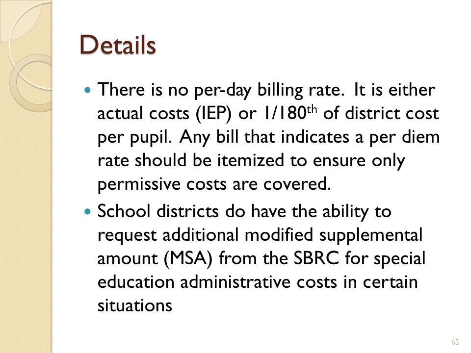 Details There is no per-day billing rate. It is either actual costs (IEP) or 1/180 th of district cost per pupil. Any bill that indicates a per diem r
