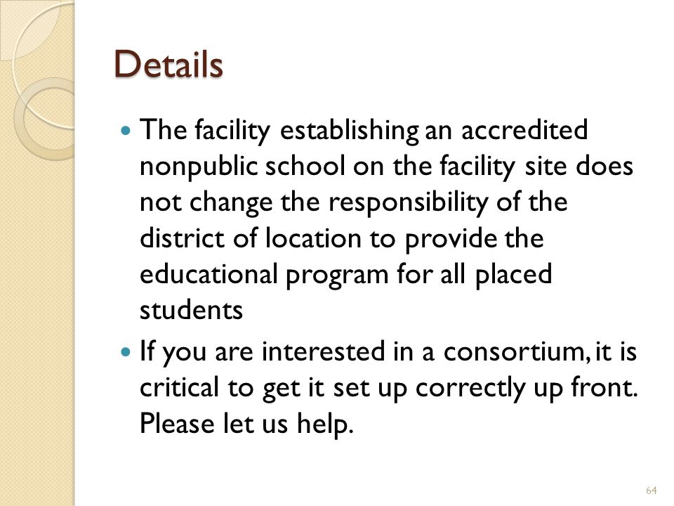 Details The facility establishing an accredited nonpublic school on the facility site does not change the responsibility of the district of location to provide the educational program for all placed students If you are interested in a consortium, it is critical to get it set up correctly up front.