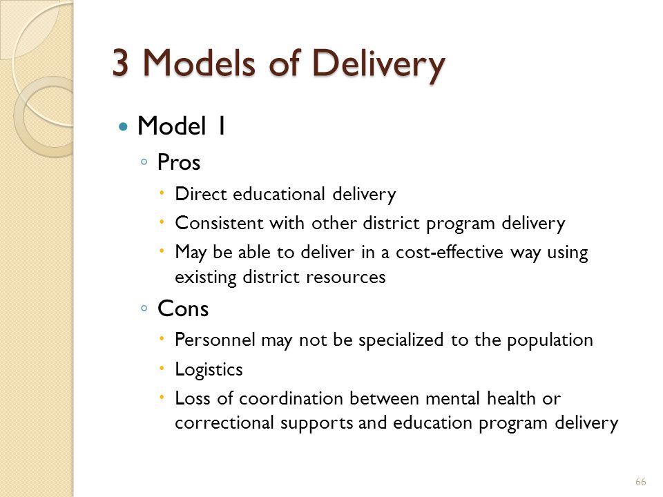 3 Models of Delivery Model 1 ◦ Pros  Direct educational delivery  Consistent with other district program delivery  May be able to deliver in a cost-effective way using existing district resources ◦ Cons  Personnel may not be specialized to the population  Logistics  Loss of coordination between mental health or correctional supports and education program delivery 66