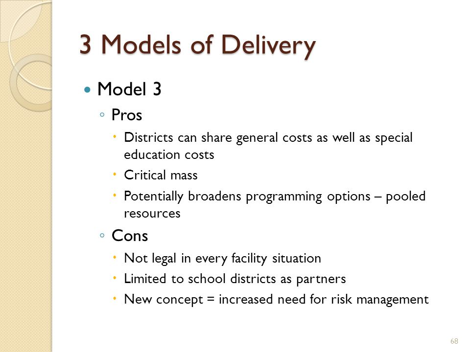 3 Models of Delivery Model 3 ◦ Pros  Districts can share general costs as well as special education costs  Critical mass  Potentially broadens programming options – pooled resources ◦ Cons  Not legal in every facility situation  Limited to school districts as partners  New concept = increased need for risk management 68