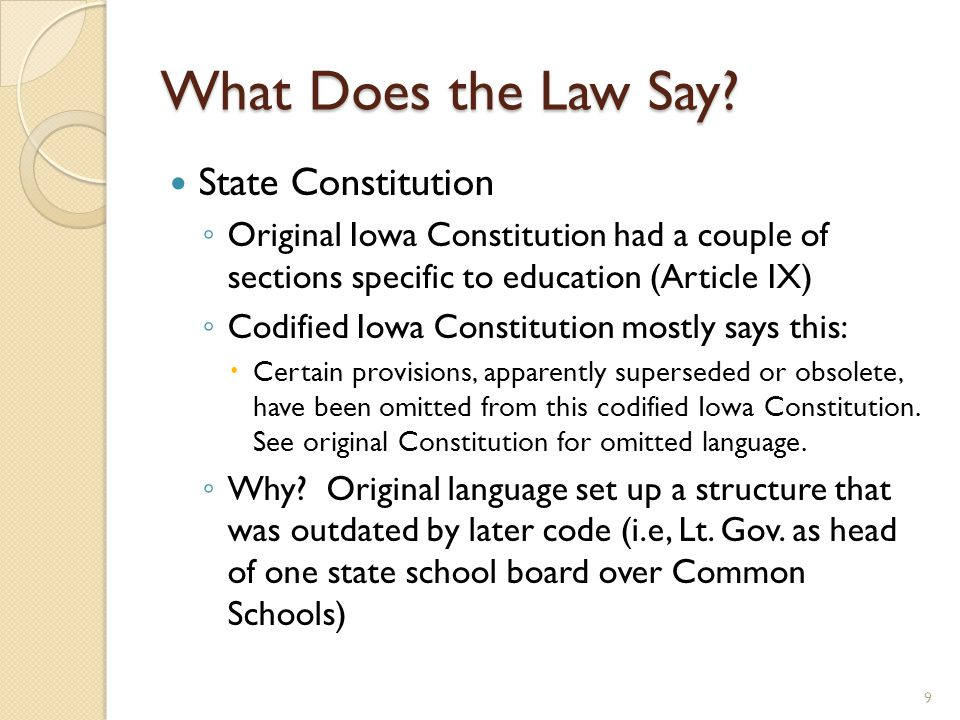 What Does the Law Say? State Constitution ◦ Original Iowa Constitution had a couple of sections specific to education (Article IX) ◦ Codified Iowa Con
