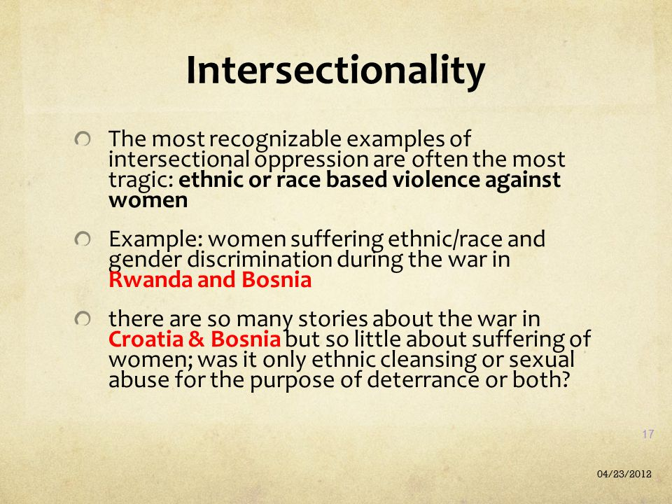 Intersectionality The most recognizable examples of intersectional oppression are often the most tragic: ethnic or race based violence against women E