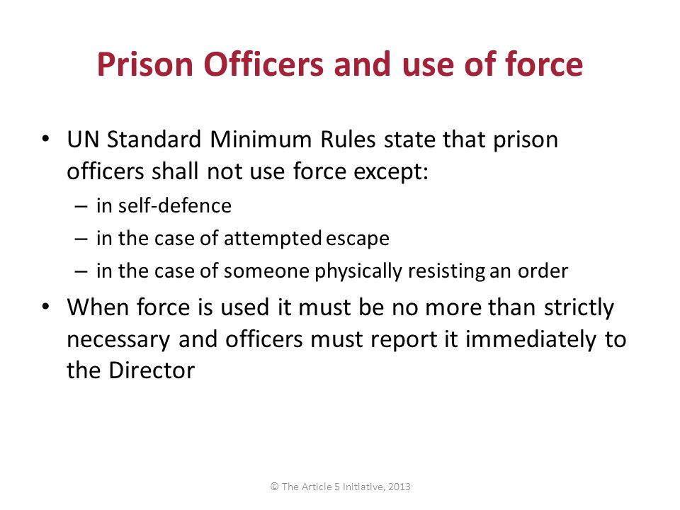 Prison Officers and use of force UN Standard Minimum Rules state that prison officers shall not use force except: – in self-defence – in the case of attempted escape – in the case of someone physically resisting an order When force is used it must be no more than strictly necessary and officers must report it immediately to the Director © The Article 5 Initiative, 2013