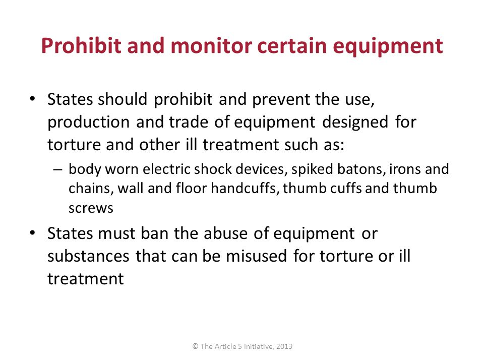 Prohibit and monitor certain equipment States should prohibit and prevent the use, production and trade of equipment designed for torture and other ill treatment such as: – body worn electric shock devices, spiked batons, irons and chains, wall and floor handcuffs, thumb cuffs and thumb screws States must ban the abuse of equipment or substances that can be misused for torture or ill treatment © The Article 5 Initiative, 2013