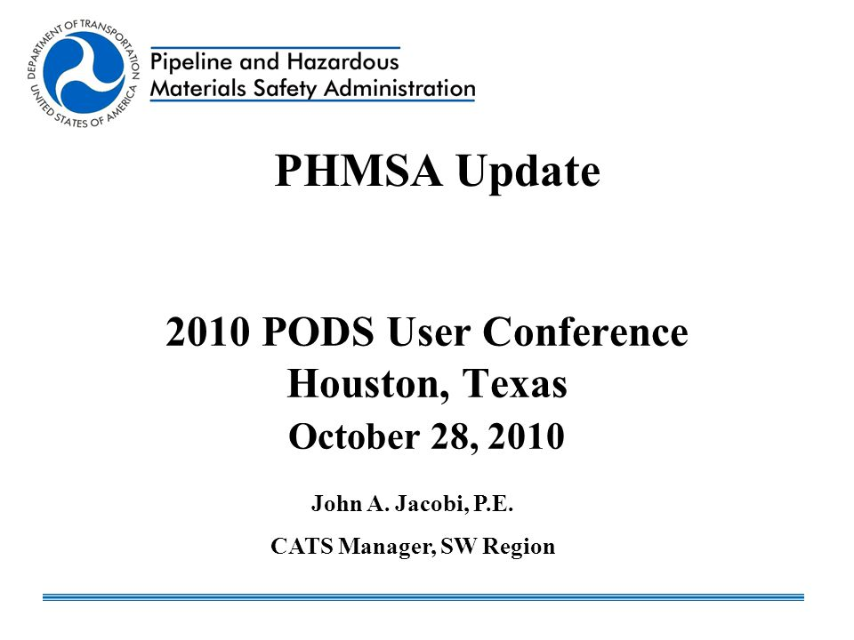2010 PODS User Conference Houston, Texas October 28, 2010 PHMSA Update John A. Jacobi, P.E. CATS Manager, SW Region