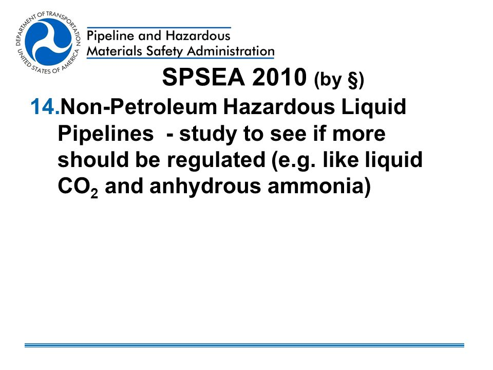SPSEA 2010 (by §) 14.Non-Petroleum Hazardous Liquid Pipelines - study to see if more should be regulated (e.g. like liquid CO 2 and anhydrous ammonia)