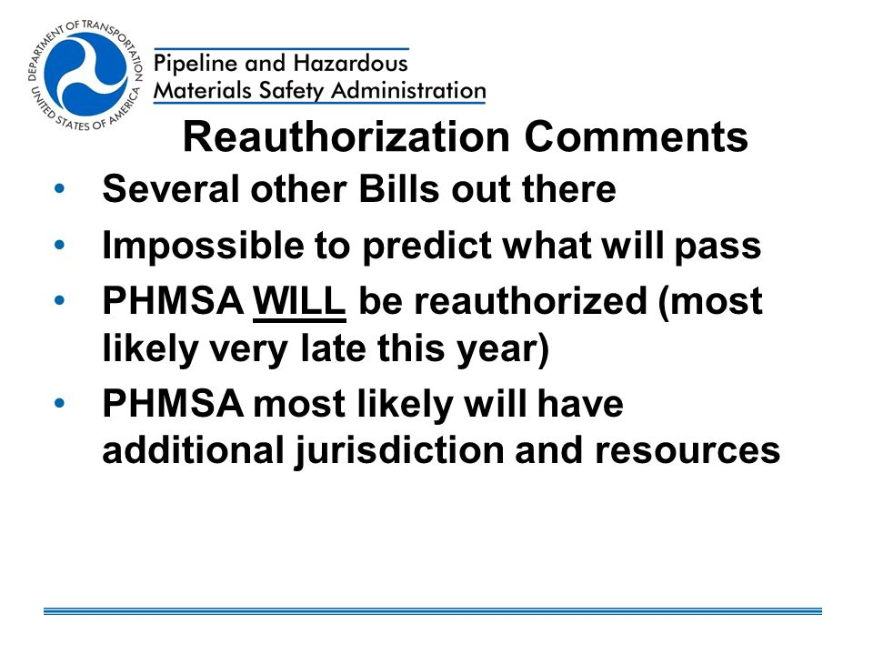 Reauthorization Comments Several other Bills out there Impossible to predict what will pass PHMSA WILL be reauthorized (most likely very late this year) PHMSA most likely will have additional jurisdiction and resources