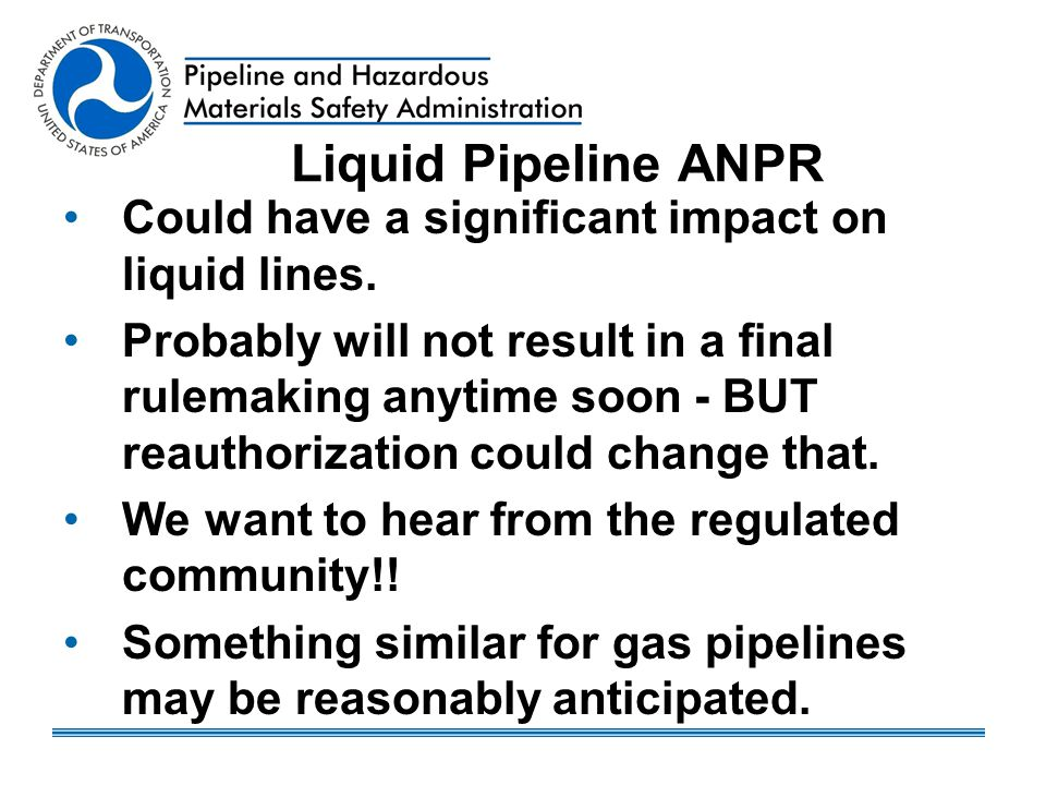 Liquid Pipeline ANPR Could have a significant impact on liquid lines. Probably will not result in a final rulemaking anytime soon - BUT reauthorizatio