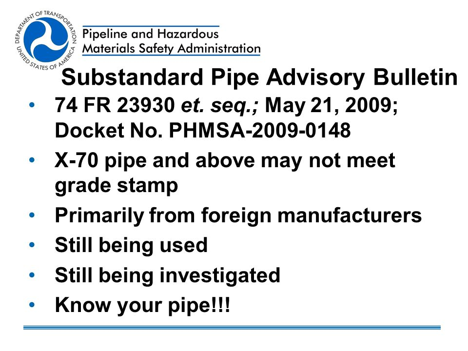 Substandard Pipe Advisory Bulletin 74 FR 23930 et. seq.; May 21, 2009; Docket No. PHMSA-2009-0148 X-70 pipe and above may not meet grade stamp Primari
