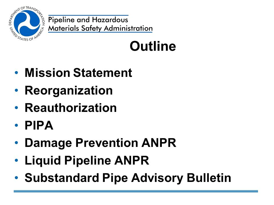 Outline Mission Statement Reorganization Reauthorization PIPA Damage Prevention ANPR Liquid Pipeline ANPR Substandard Pipe Advisory Bulletin