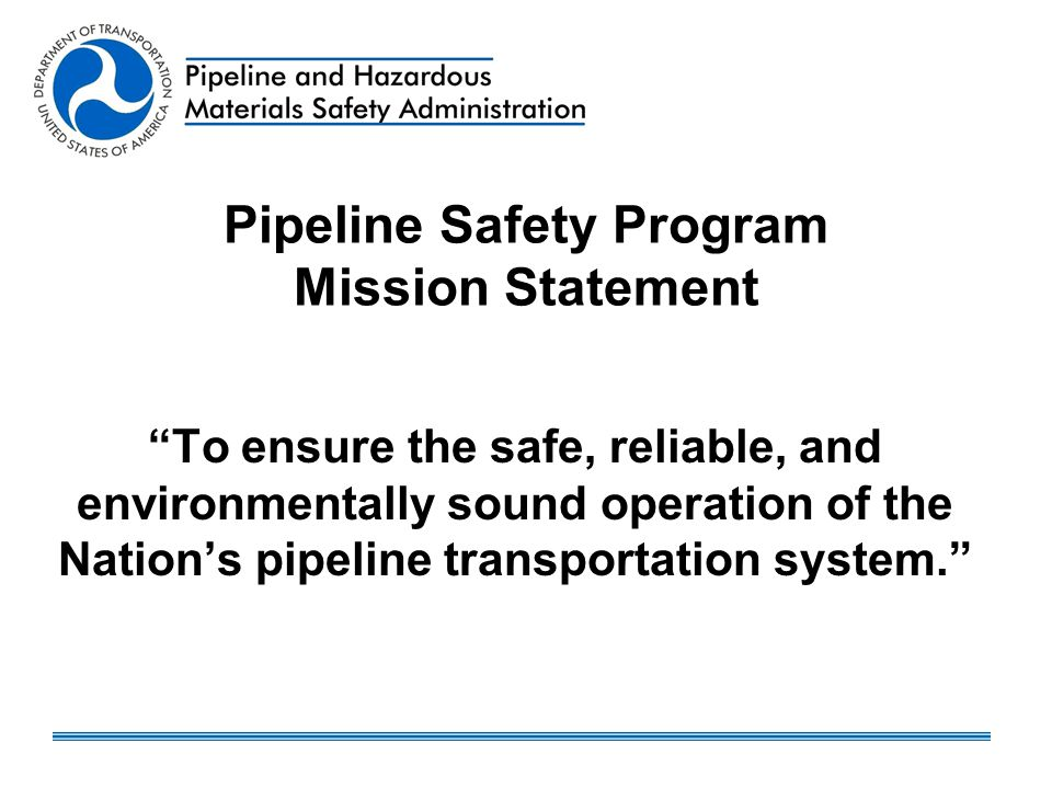"Pipeline Safety Program Mission Statement ""To ensure the safe, reliable, and environmentally sound operation of the Nation's pipeline transportation s"