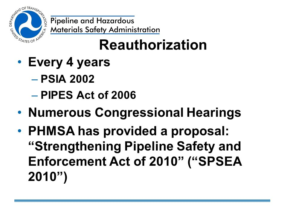 "Reauthorization Every 4 years –PSIA 2002 –PIPES Act of 2006 Numerous Congressional Hearings PHMSA has provided a proposal: ""Strengthening Pipeline Saf"